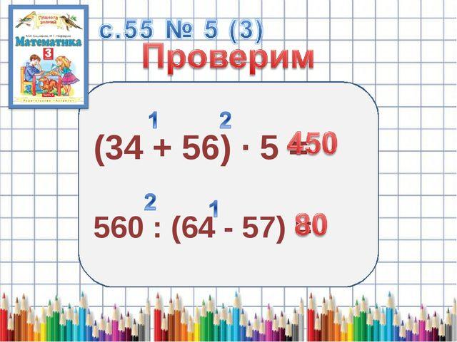 (34 + 56) · 5 = 560 : (64 - 57) =
