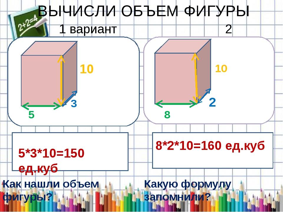 ВЫЧИСЛИ ОБЪЕМ ФИГУРЫ 1 вариант 2 вариант 5СМ 5 3 10 2 8 10 5*3*10=150 ед.куб...