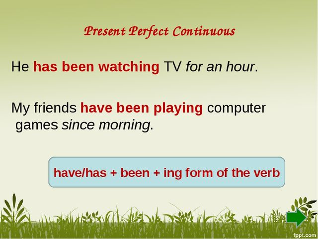 Present Perfect Continuous He has been watching TV for an hour. My friends ha...