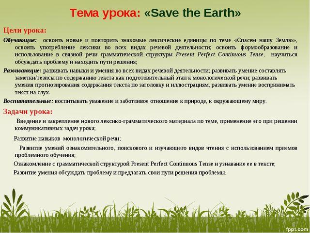 Тема урока: «Save the Earth» Цели урока: Обучающие: освоить новые и повторить...