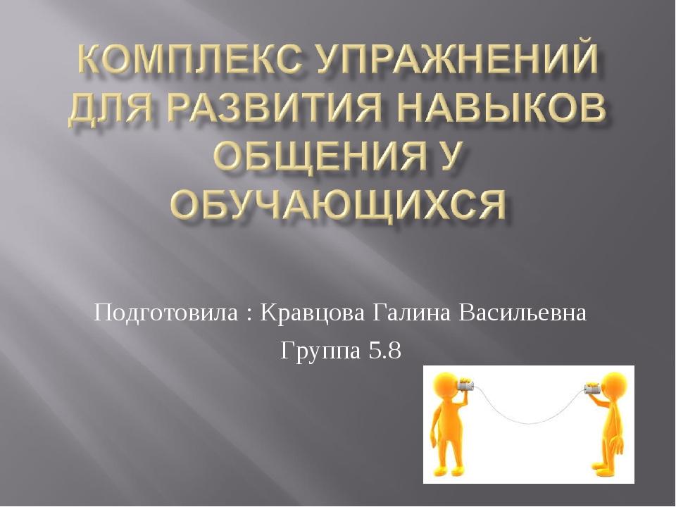 Подготовила : Кравцова Галина Васильевна Группа 5.8