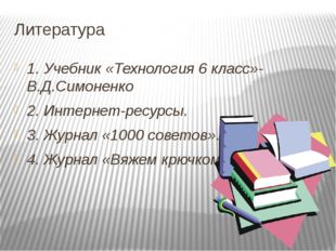 Литература  1. Учебник «Технология 6 класс»- В.Д.Симоненко 2. Интернет-ресу
