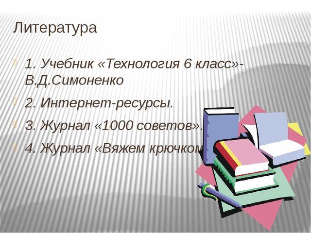 Литература  1. Учебник «Технология 6 класс»- В.Д.Симоненко 2. Интернет-ресу...