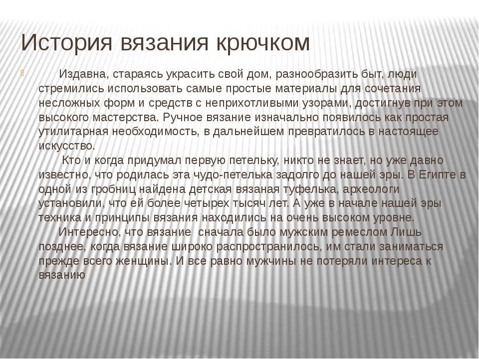 История вязания крючком       Издавна, стараясь украсить свой дом, разнообра...