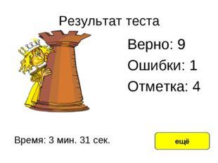 Результат теста Верно: 9 Ошибки: 1 Отметка: 4 Время: 3 мин. 31 сек. ещё испра