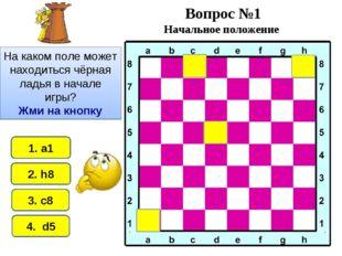 2. h8 1. а1 4. d5 3. c8 Вопрос №1 Начальное положение На каком поле может нах