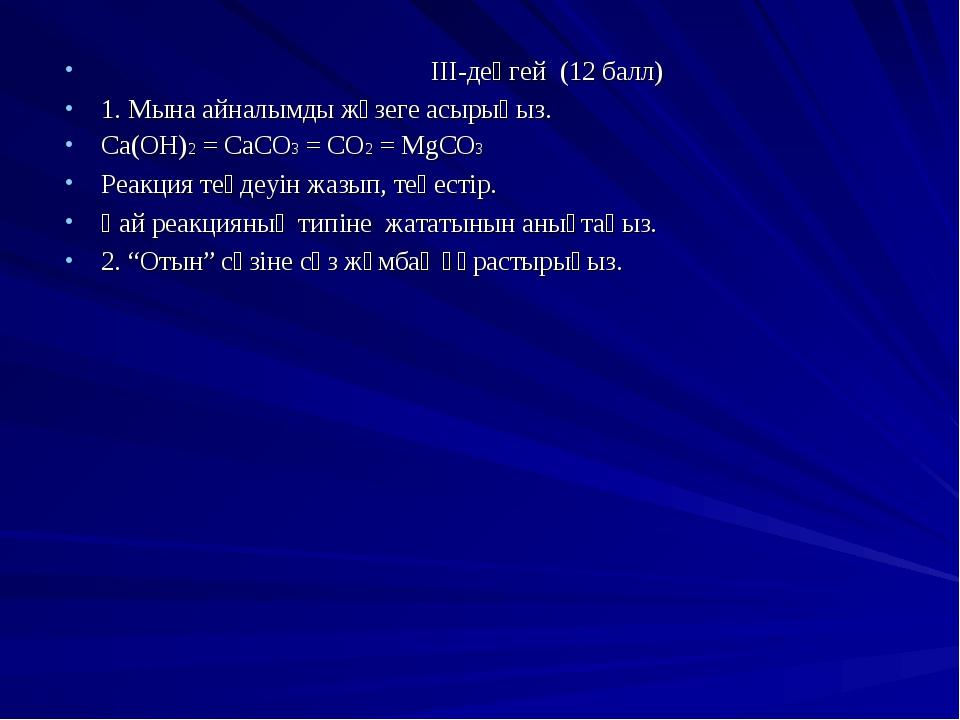 ІІІ-деңгей (12 балл) 1. Мына айналымды жүзеге асырыңыз. Ca(OH)2 = CaCO3 = CO...