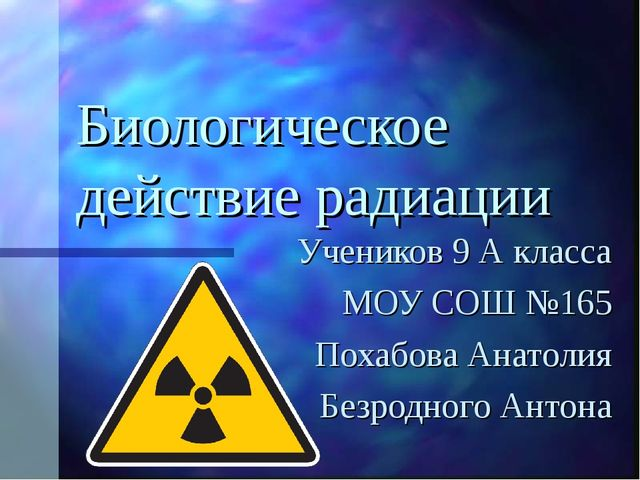 Биологическое действие радиации Учеников 9 А класса МОУ СОШ №165 Похабова Ана...
