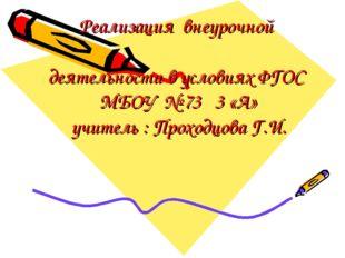 Реализация внеурочной деятельности в условиях ФГОС МБОУ № 73 3 «А» учитель :