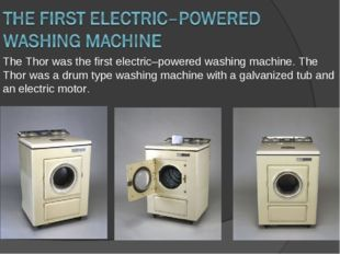 The Thor was the first electric–powered washing machine. The Thor was a drum