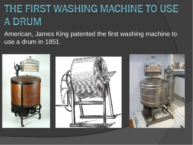 American, James King patented the first washing machine to use a drum in 1851.