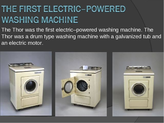 The Thor was the first electric–powered washing machine. The Thor was a drum...