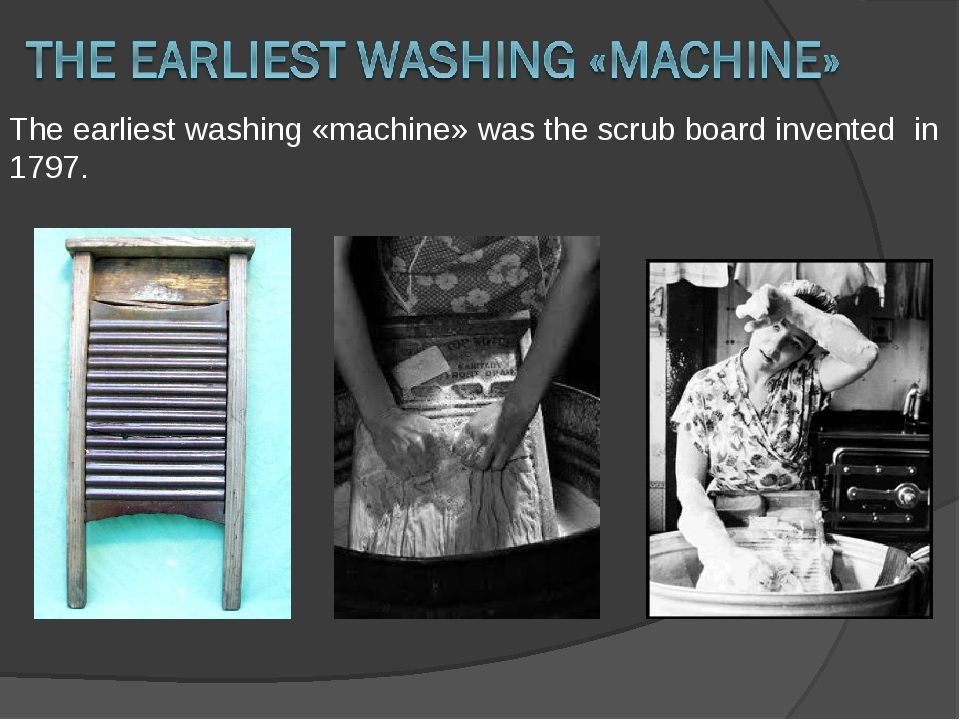The earliest washing «machine» was the scrub board invented in 1797.