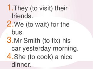 They (to visit) their friends. We (to wait) for the bus. Mr Smith (to fix) h