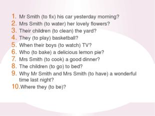 Mr Smith (to fix) his car yesterday morning? Mrs Smith (to water) her lovely