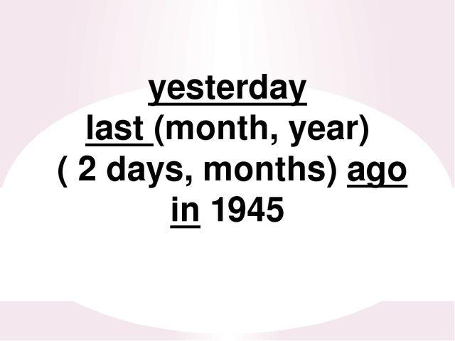 yesterday last (month, year) ( 2 days, months) ago in 1945
