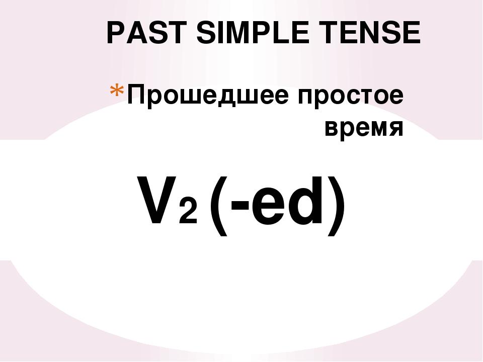 Прошедшее простое время PAST SIMPLE TENSE V2 (-ed)