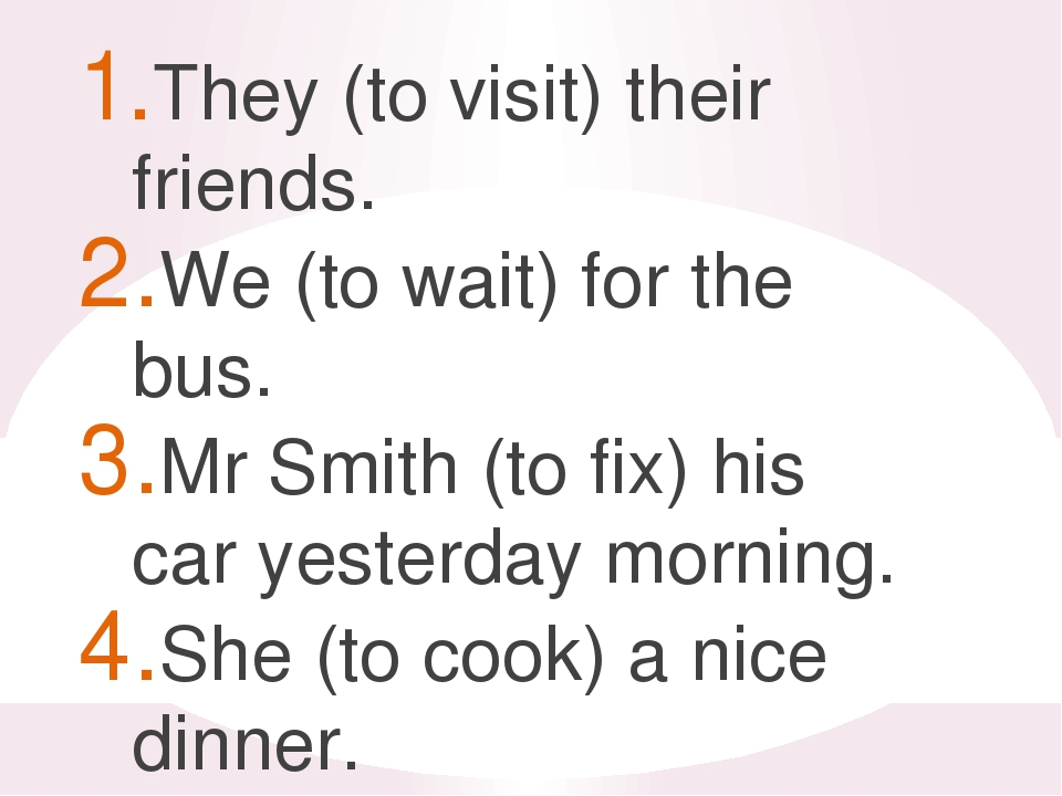 They (to visit) their friends. We (to wait) for the bus. Mr Smith (to fix) h...