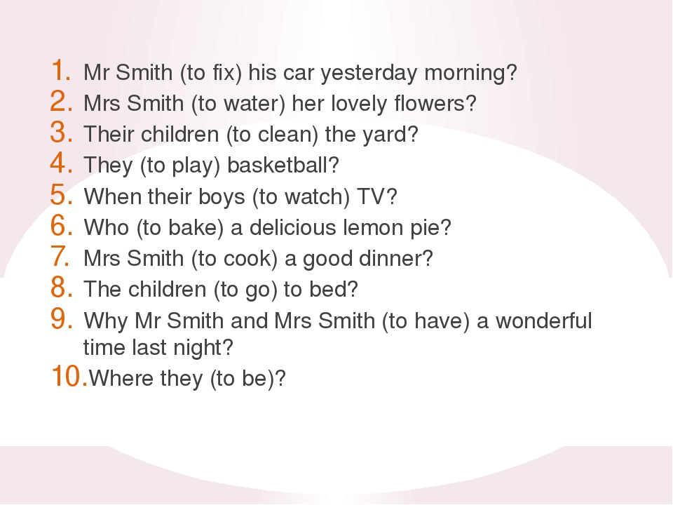Mr Smith (to fix) his car yesterday morning? Mrs Smith (to water) her lovely...