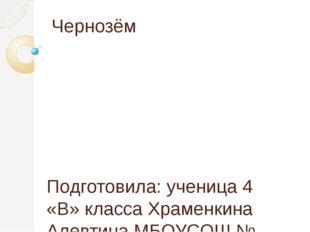Чернозём Подготовила: ученица 4 «В» класса Храменкина Алевтина МБОУСОШ № 38 К