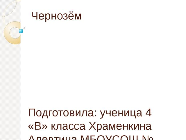 Чернозём Подготовила: ученица 4 «В» класса Храменкина Алевтина МБОУСОШ № 38 К...