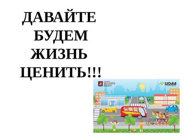 ДАВАЙТЕ БУДЕМ ЖИЗНЬ ЦЕНИТЬ!!!