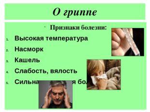 О гриппе Признаки болезни: Высокая температура Насморк Кашель Слабость, вялос