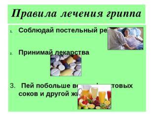 Правила лечения гриппа Соблюдай постельный режим Принимай лекарства 3. Пей по