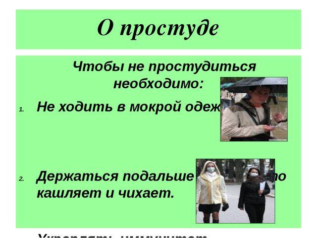 О простуде Чтобы не простудиться необходимо: Не ходить в мокрой одежде Держат...