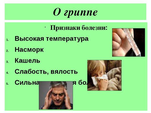О гриппе Признаки болезни: Высокая температура Насморк Кашель Слабость, вялос...