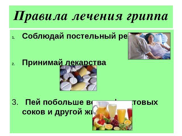 Правила лечения гриппа Соблюдай постельный режим Принимай лекарства 3. Пей по...