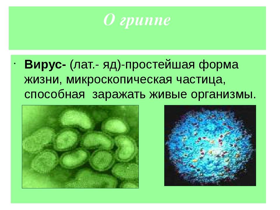О гриппе Вирус- (лат.- яд)-простейшая форма жизни, микроскопическая частица,...