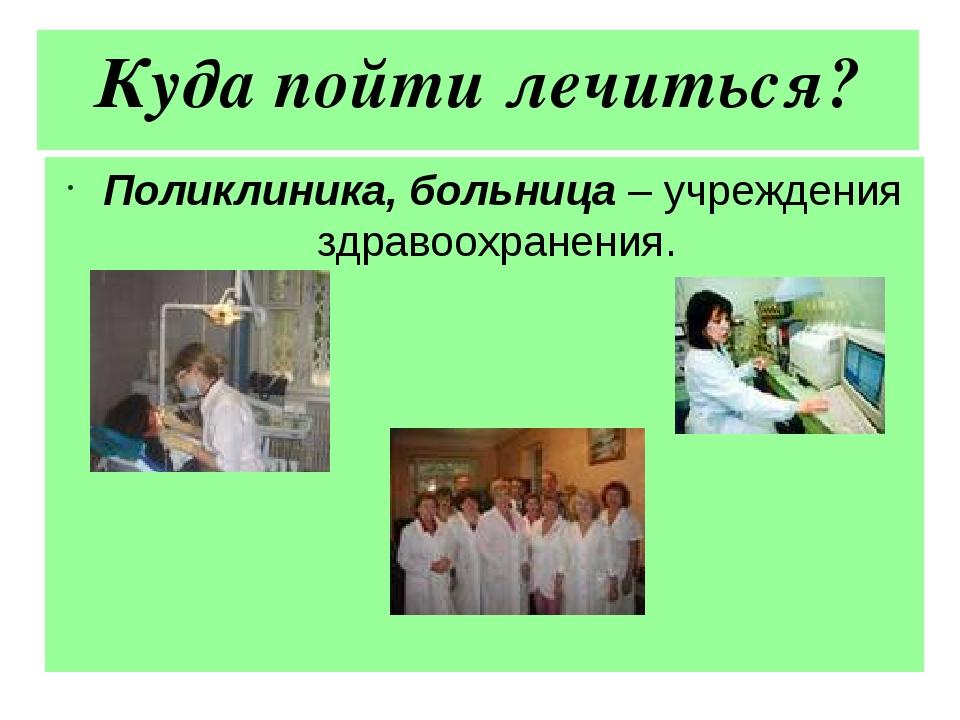 Куда пойти лечиться? Поликлиника, больница – учреждения здравоохранения.