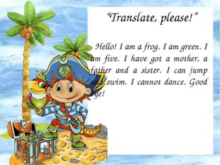 """Translate, please!"" Hello! I am a frog. I am green. I am five. I have got a"