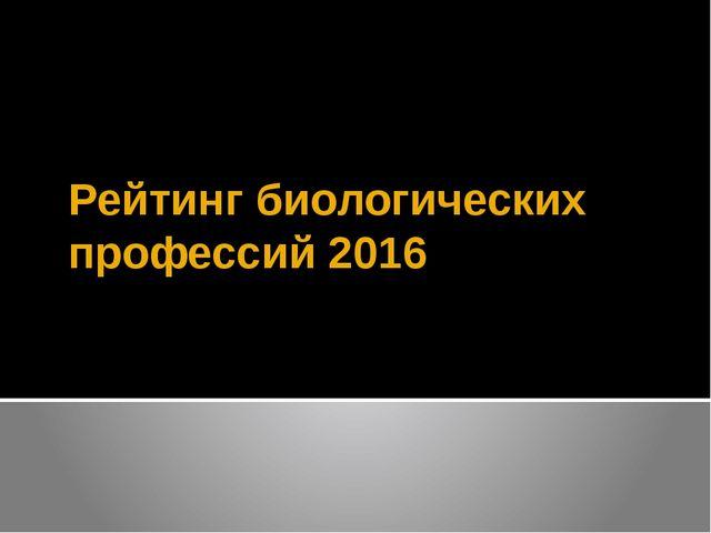 Рейтинг биологических профессий 2016