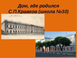 Дом, где родился С.П.Кравков (школа №10)