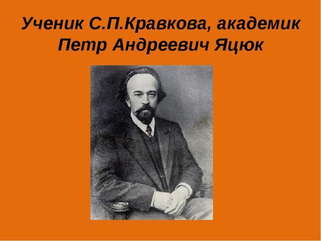 Ученик С.П.Кравкова, академик Петр Андреевич Яцюк