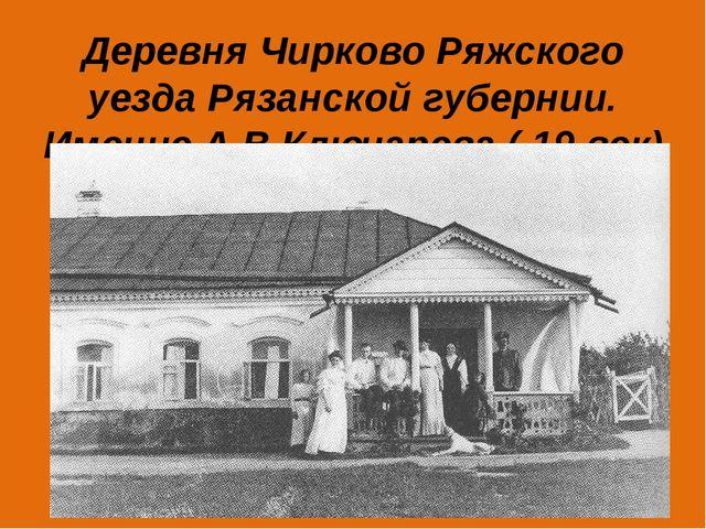 Деревня Чирково Ряжского уезда Рязанской губернии. Имение А.В.Ключарева ( 19...