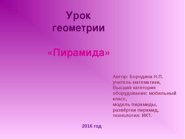 Урок геометрии «Пирамида» 2016 год Автор: Бородина Н.П. учитель математики, В...