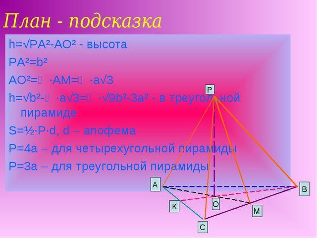 План - подсказка h=√PA²-AO² - высота PA²=b² AO²=⅔∙AM=⅓∙a√3 h=√b²-⅓∙a√3=⅓∙√9b²...