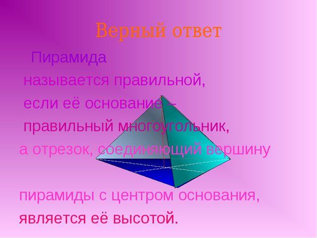 Верный ответ Пирамида называется правильной, если её основание – правильный м...