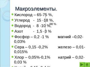 Макроэлементы. Кислород – 65-75 %, Углерод - 15 -18 %, Водород - 8 -10 %, Азо