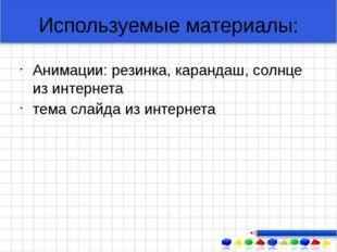 Используемые материалы: Анимации: резинка, карандаш, солнце из интернета тема