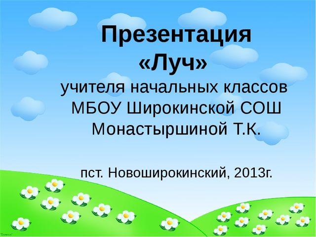 Презентация «Луч» учителя начальных классов МБОУ Широкинской СОШ Монастыршино...