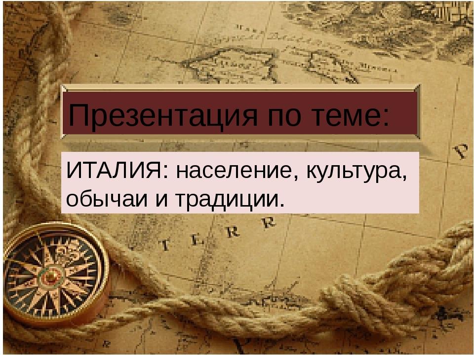 Презентация по теме: ИТАЛИЯ: население, культура, обычаи и традиции.