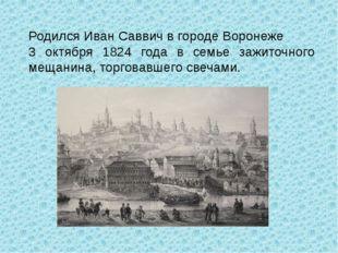 Родился Иван Саввич в городе Воронеже 3 октября 1824 года в семье зажиточного