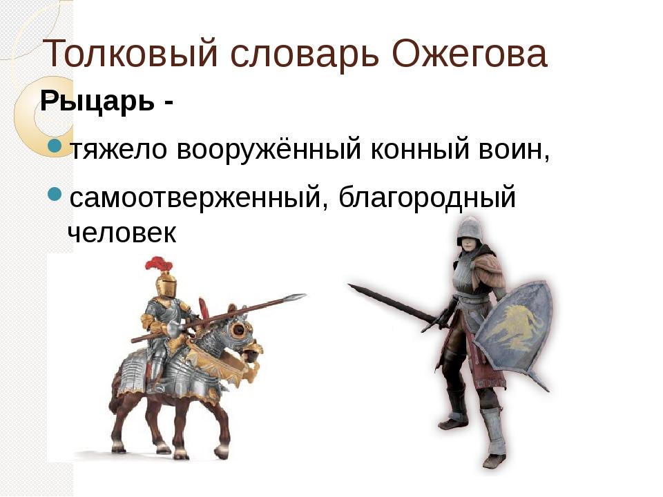 Толковый словарь Ожегова Рыцарь - тяжело вооружённый конный воин, самоотверже...