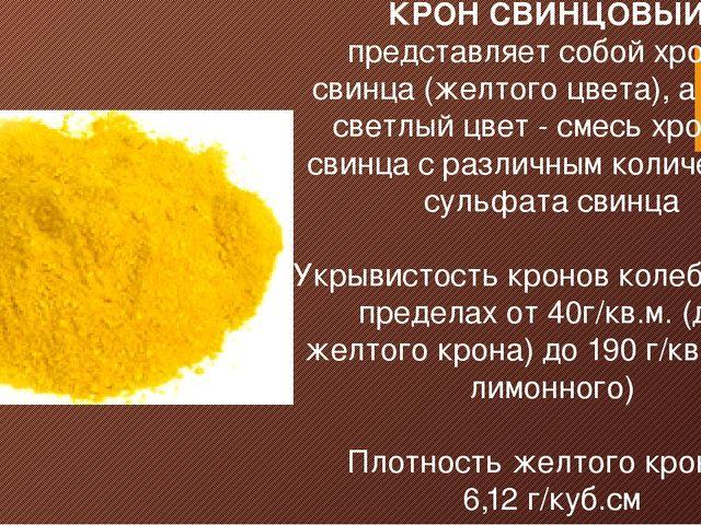 КРОН СВИНЦОВЫЙ представляет собой хромат свинца (желтого цвета), а более свет...