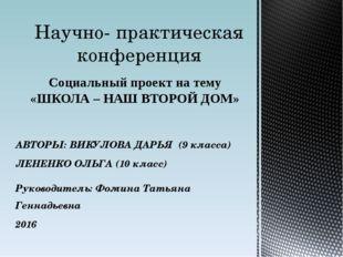 Социальный проект на тему «ШКОЛА – НАШ ВТОРОЙ ДОМ» Научно- практическая конфе