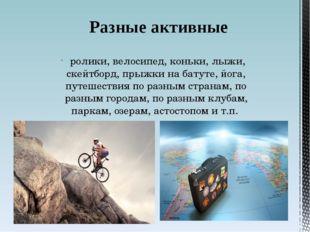 ролики, велосипед, коньки, лыжи, скейтборд, прыжки на батуте, йога, путешест